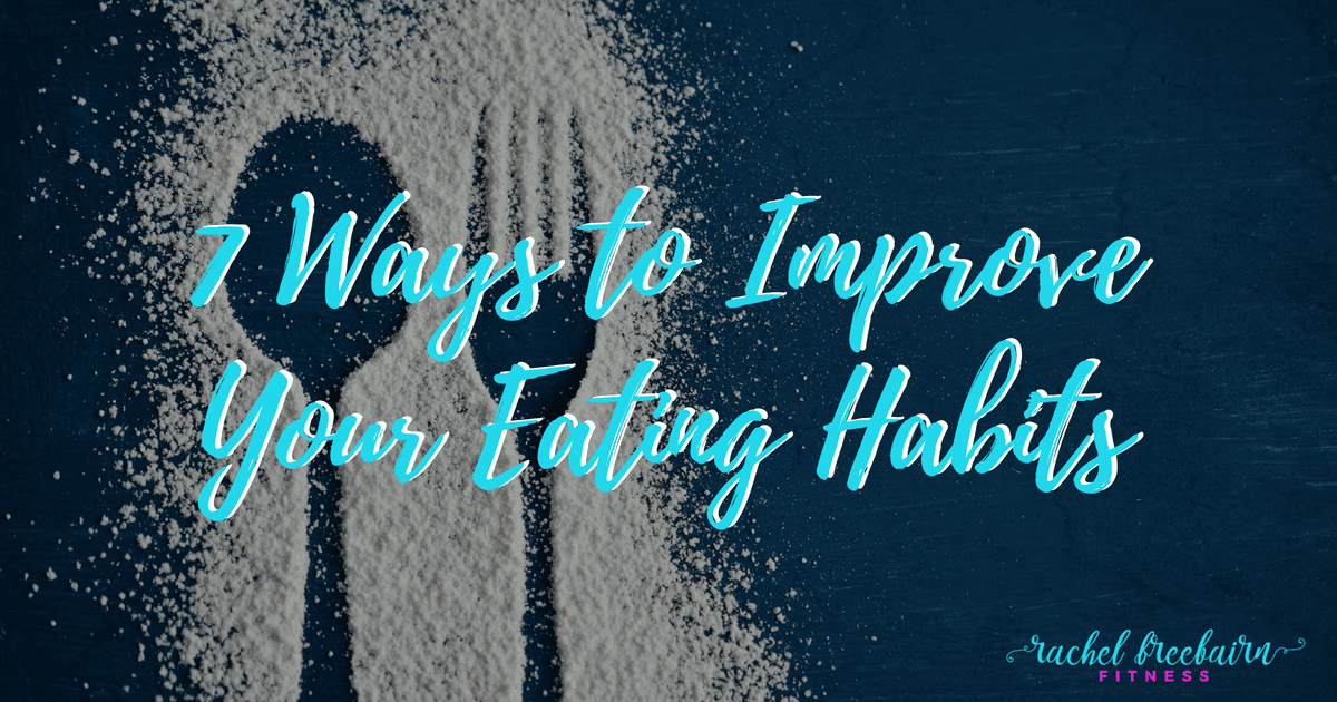 7 Ways to Improve Your Eating Habits | Rachel Freebairn Fitness