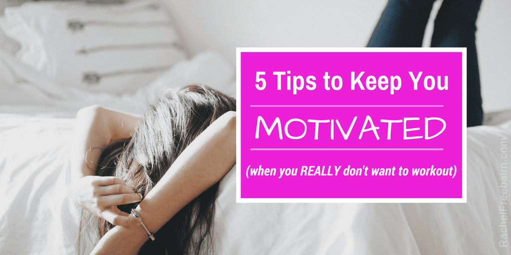 5 Tips to Keep You Motivated | Rachel Freebairn Fitness